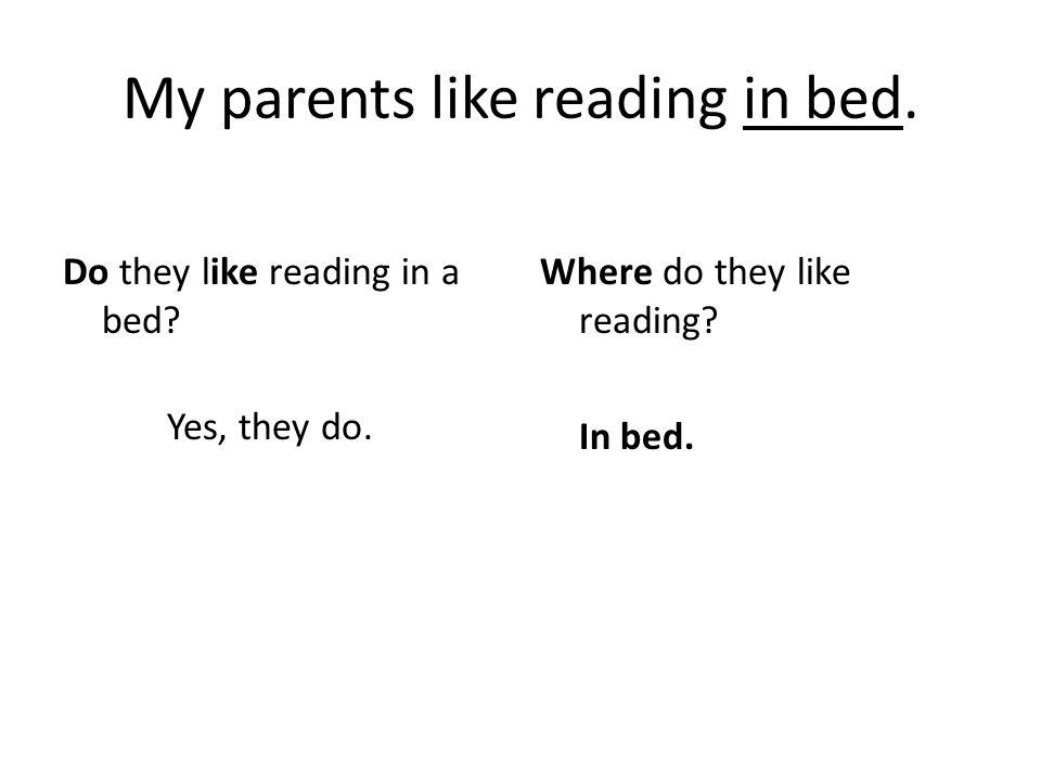 My parents like reading in bed. Do they like reading in a bed.