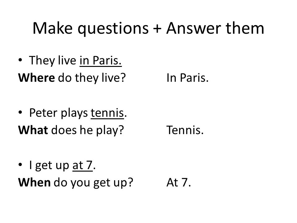 Make questions + Answer them They live in Paris. Where do they live?In Paris.