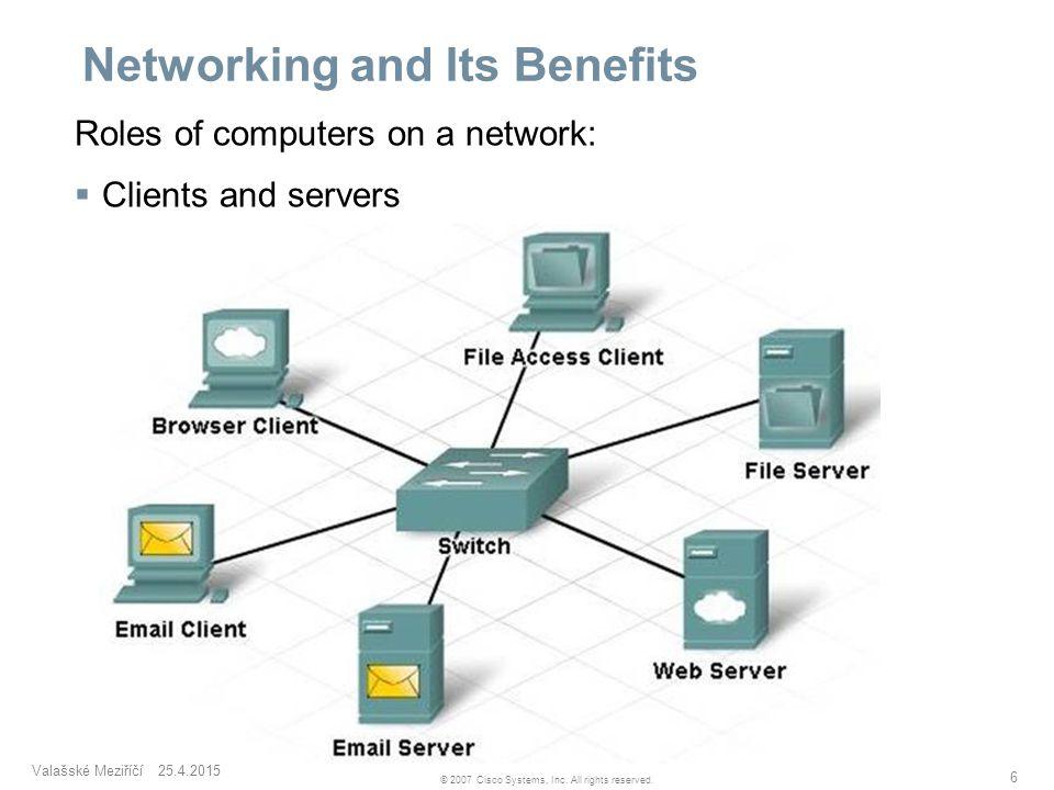 Valašské Meziříčí 25.4.2015 6 © 2007 Cisco Systems, Inc. All rights reserved. Networking and Its Benefits Roles of computers on a network:  Clients a