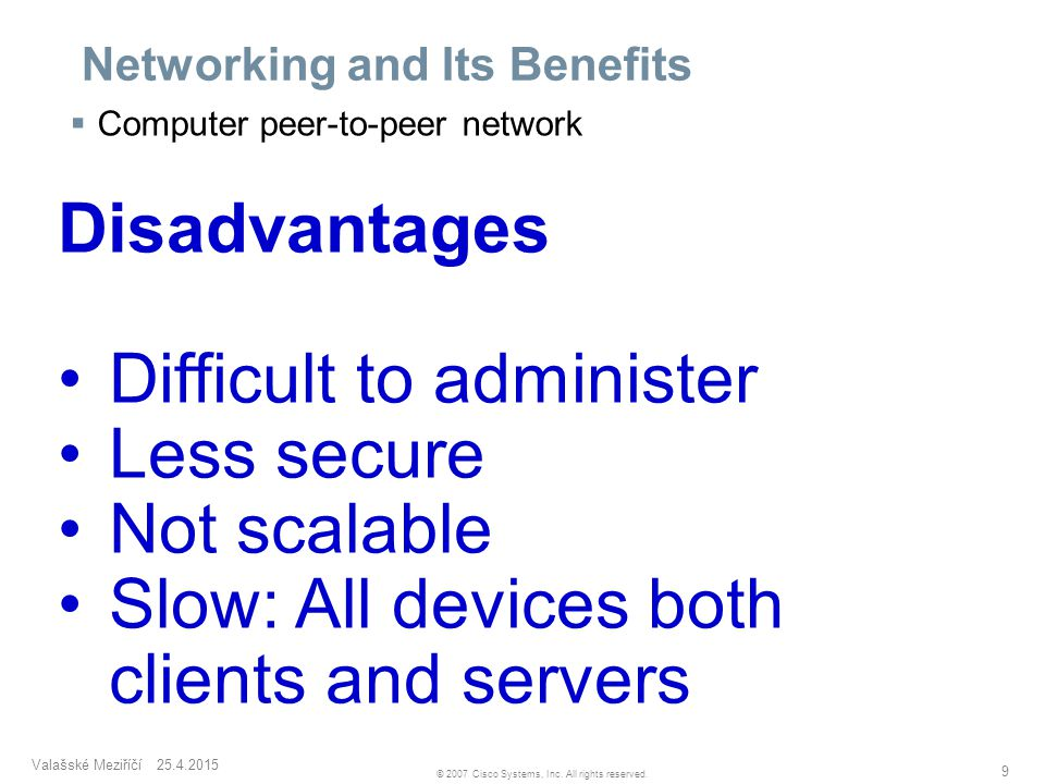Valašské Meziříčí 25.4.2015 9 © 2007 Cisco Systems, Inc. All rights reserved. Networking and Its Benefits  Computer peer-to-peer network Disadvantage