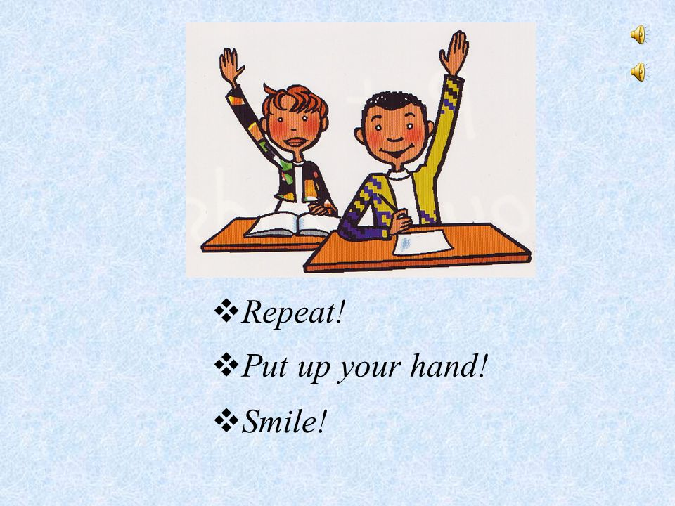 Repeat!  Put up your hand!  Smile!