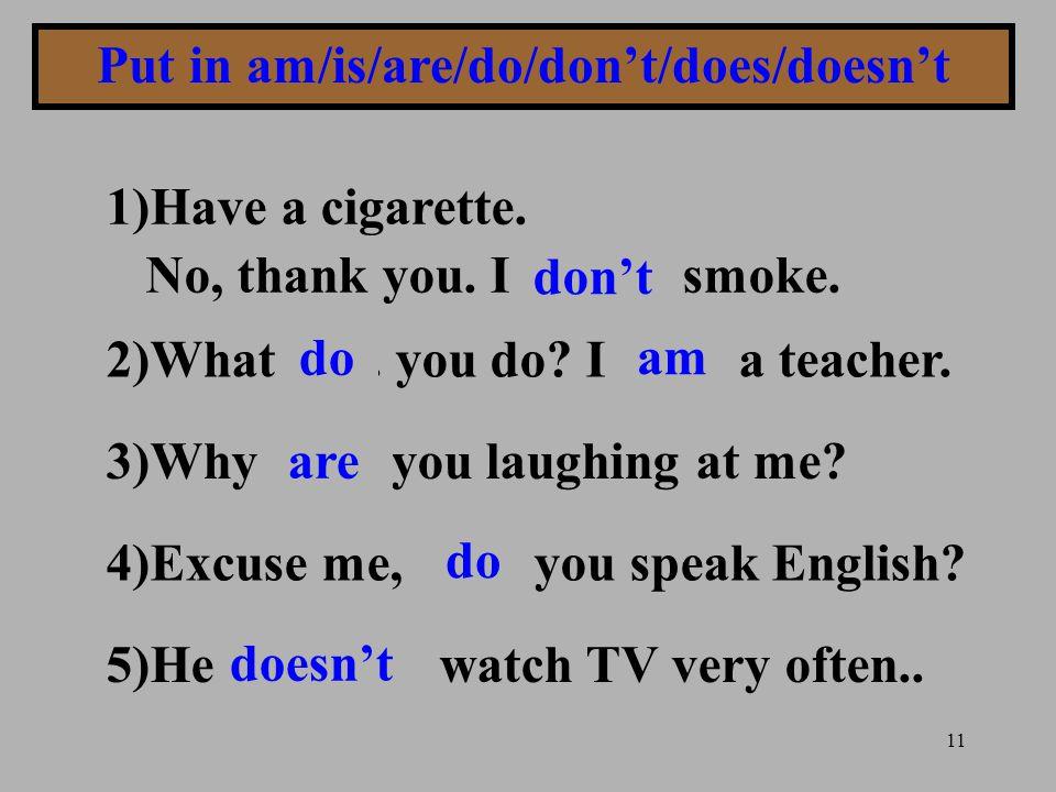 11 Put in am/is/are/do/don't/does/doesn't 1)Have a cigarette. No, thank you. I........... smoke. 2)What....... you do? I........ a teacher. 3)Why.....