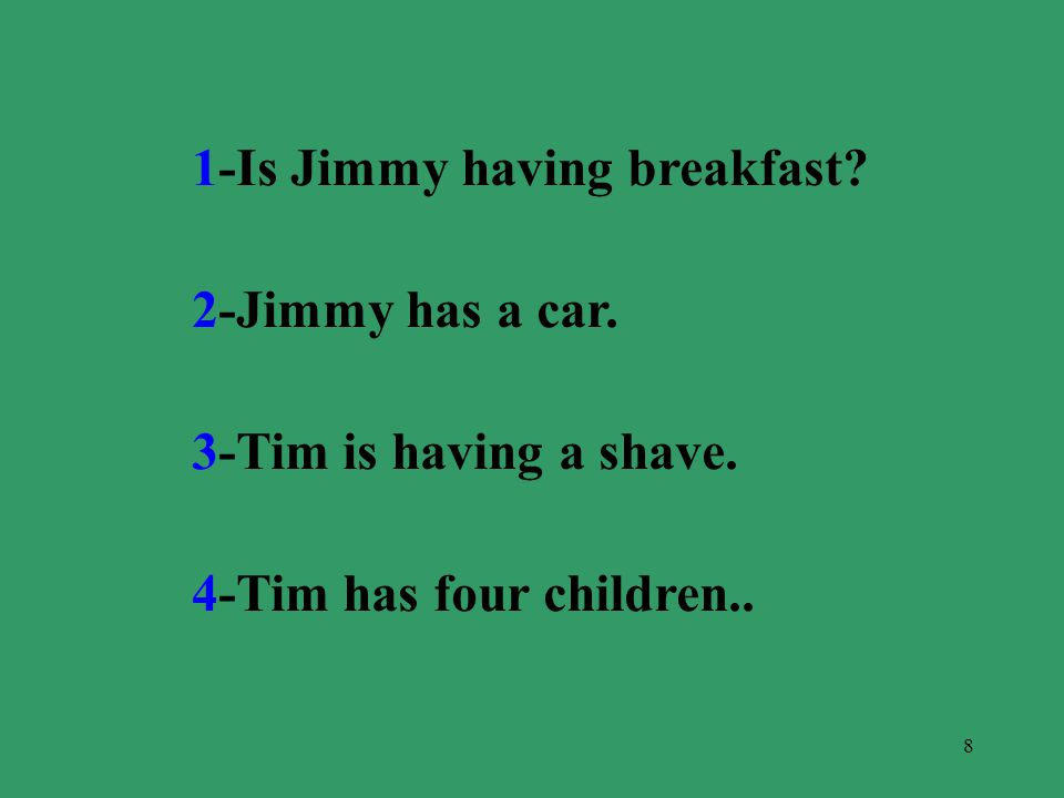 8 1-Is Jimmy having breakfast? 2-Jimmy has a car. 3-Tim is having a shave. 4-Tim has four children..