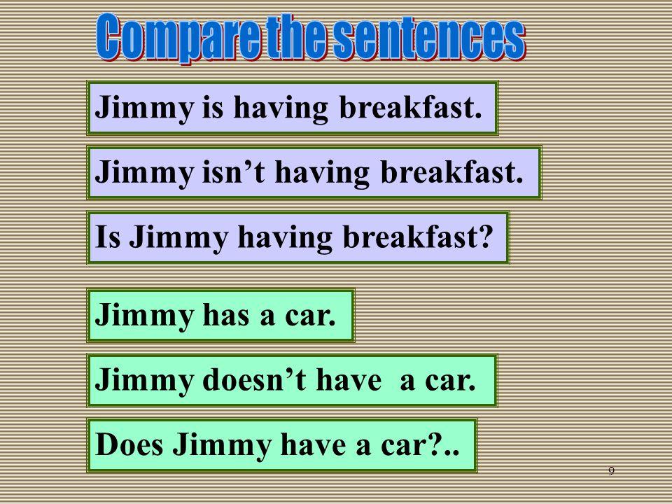 9 Jimmy is having breakfast. Jimmy isn't having breakfast. Is Jimmy having breakfast? Jimmy has a car. Jimmy doesn't have a car. Does Jimmy have a car