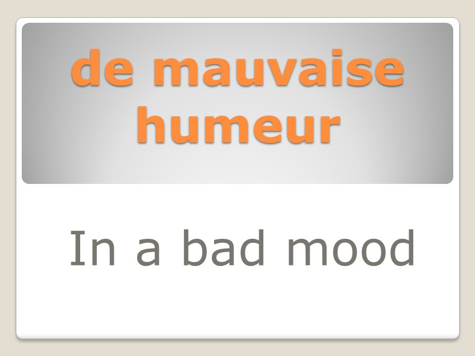 de mauvaise humeur In a bad mood