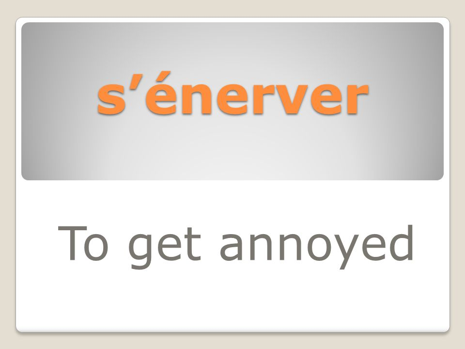 s'énerver To get annoyed