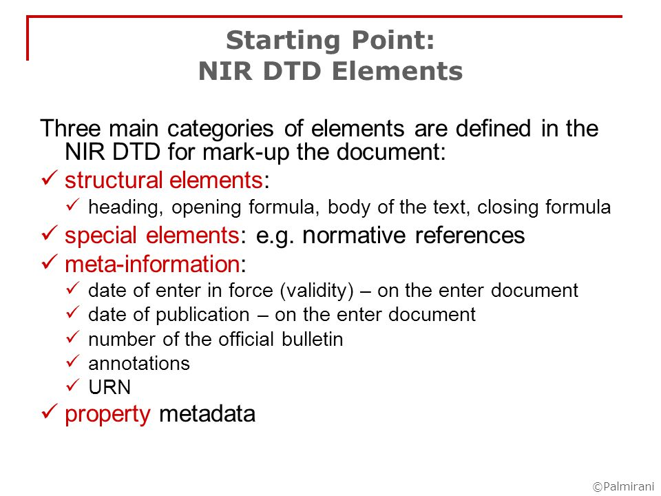 ©Palmirani Starting Point: NIR DTD Elements Three main categories of elements are defined in the NIR DTD for mark-up the document: structural elements: heading, opening formula, body of the text, closing formula special elements: e.g.