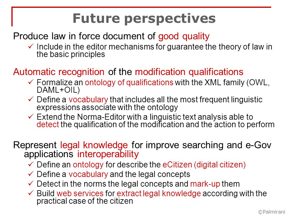 ©Palmirani Future perspectives Produce law in force document of good quality Include in the editor mechanisms for guarantee the theory of law in the basic principles Automatic recognition of the modification qualifications Formalize an ontology of qualifications with the XML family (OWL, DAML+OIL) Define a vocabulary that includes all the most frequent linguistic expressions associate with the ontology Extend the Norma-Editor with a linguistic text analysis able to detect the qualification of the modification and the action to perform Represent legal knowledge for improve searching and e-Gov applications interoperability Define an ontology for describe the eCitizen (digital citizen) Define a vocabulary and the legal concepts Detect in the norms the legal concepts and mark-up them Build web services for extract legal knowledge according with the practical case of the citizen