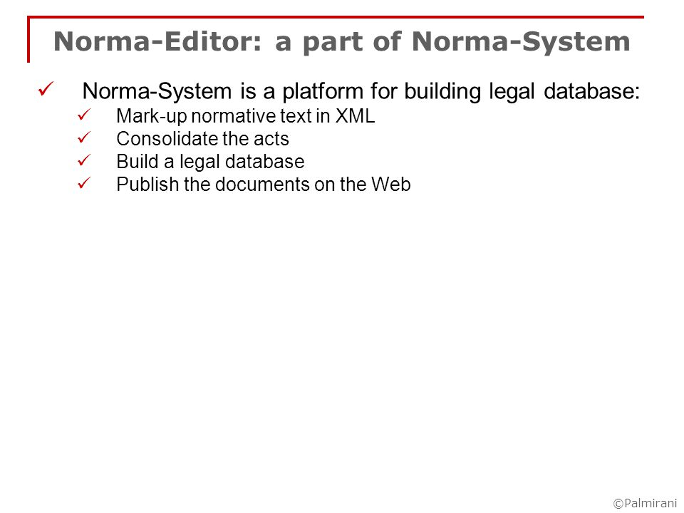 ©Palmirani Norma-Editor: a part of Norma-System Norma-System is a platform for building legal database: Mark-up normative text in XML Consolidate the acts Build a legal database Publish the documents on the Web