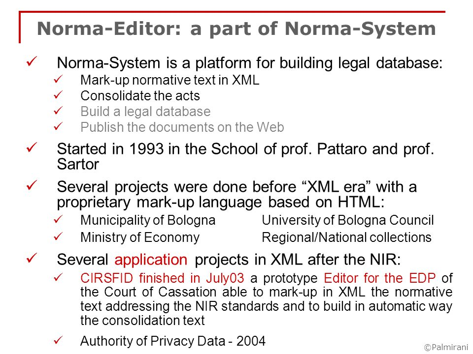©Palmirani Norma-System Modules Editor mark-up acts consolidate act Database module on the server side Control the chronological coherence Maintain of the versioning chain Support the editor during the consolidation operation Publishing module navigation base structure and between the related acts version chain navigation Search module Identification data of the act: number, date of publication, date of delivery, type of act, name of authority, etc.