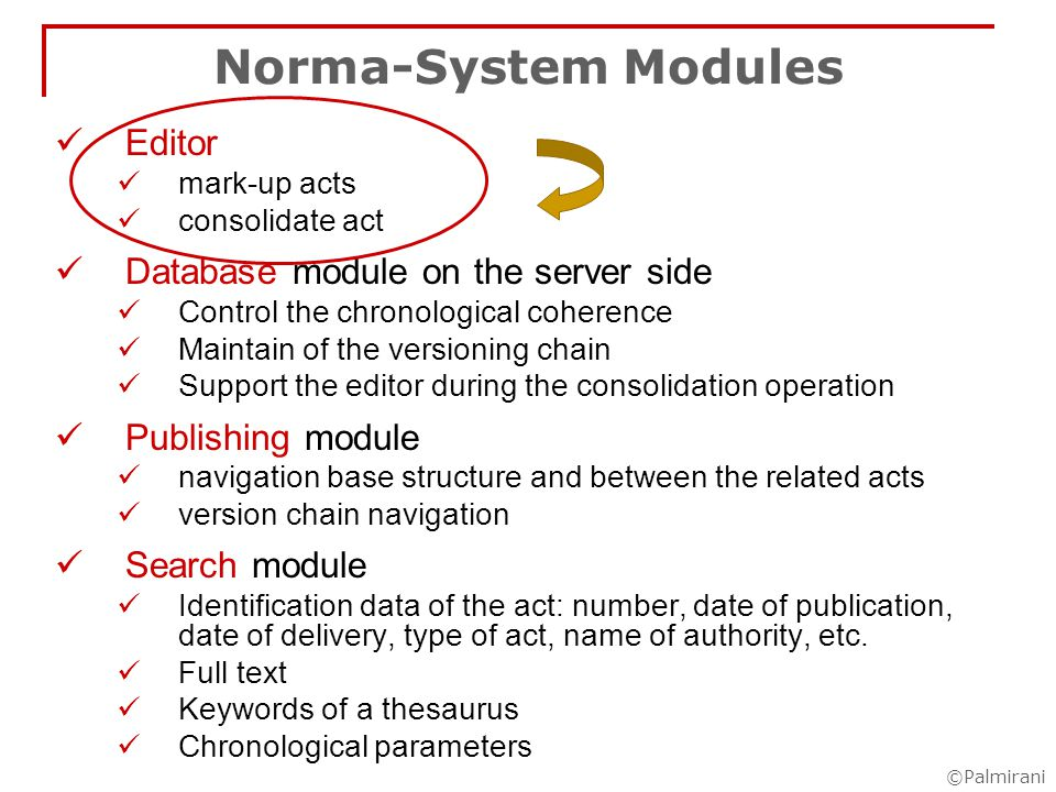 ©Palmirani Norma-System, Architecture W e b s e r v e r Norma- Database Norma - Query Norma- Internet IR Web Browser Client Side Datalevel DBMS engine Docinthefile System Middle-tier level ServerSide CGI Specialised editor Library & template XML