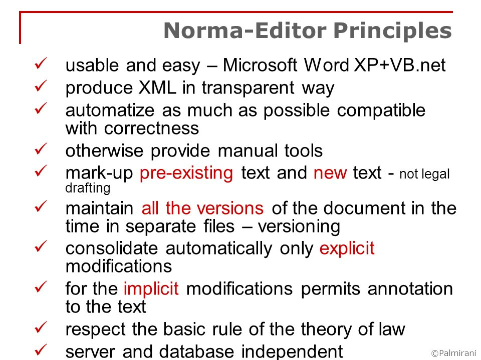 ©Palmirani Norma-Editor: Mark-up XML mark-up the structured parts of the text in XML in automatic and manual mode use automatic tools for recognising structured parts of the text use automatic technique for detecting the normative references - regular expression+dictionaryregular expression+dictionary qualify the normative references manually correction of the automatisms errors manage attached, integrative, or informative acts and connect them with the main document mark-up the METADATA such as: dates keywords URN – we calculate automatically the URN XML validation