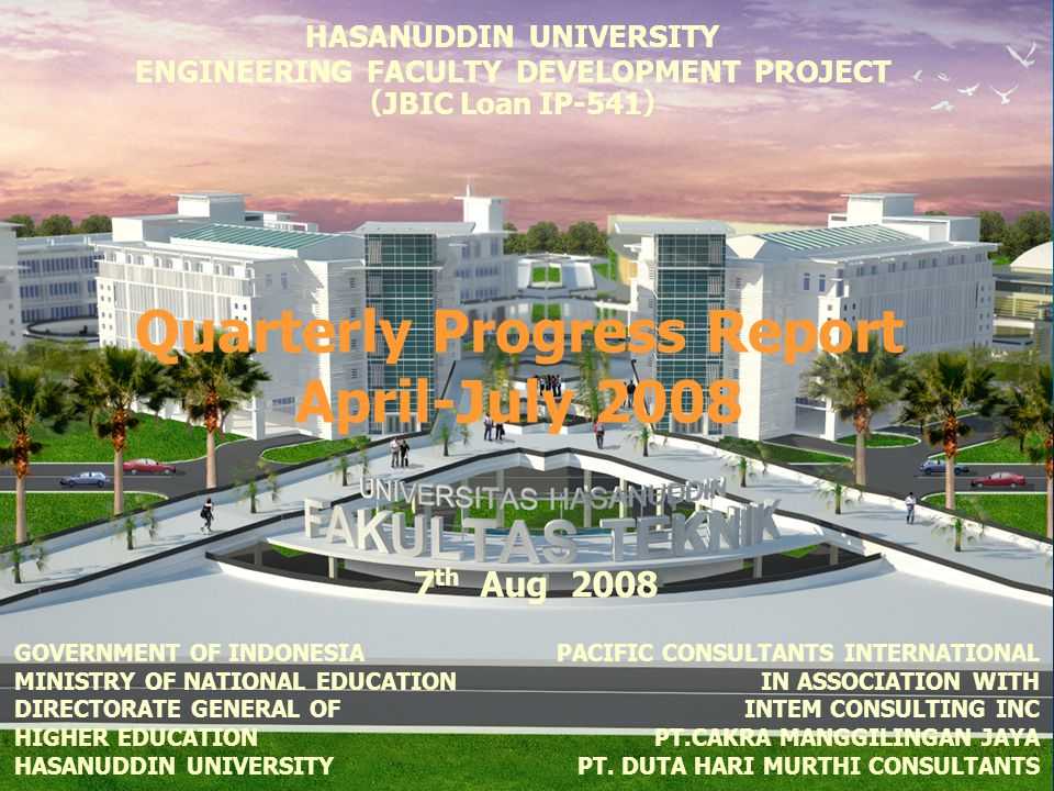 HASANUDDIN UNIVERSITY ENGINEERING FACULTY DEVELOPMENT PROJECT ( JBIC Loan IP-541 ) 7 th Aug 2008 Quarterly Progress Report April-July 2008 PACIFIC CONSULTANTS INTERNATIONAL IN ASSOCIATION WITH INTEM CONSULTING INC PT.CAKRA MANGGILINGAN JAYA PT.