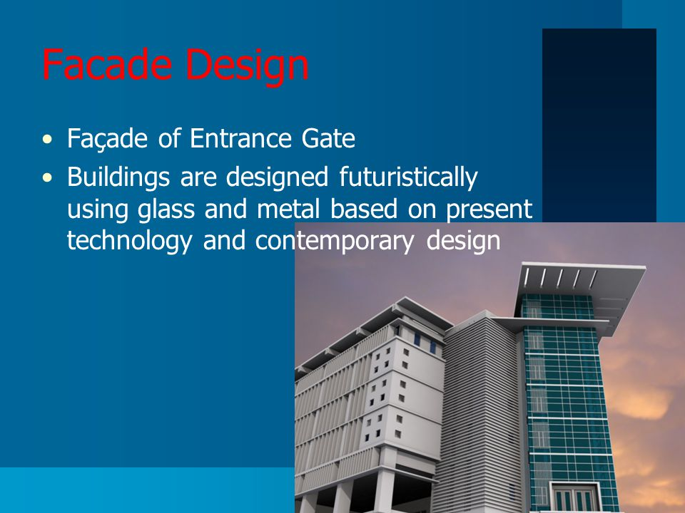 Facade Design Façade of Entrance Gate Buildings are designed futuristically using glass and metal based on present technology and contemporary design