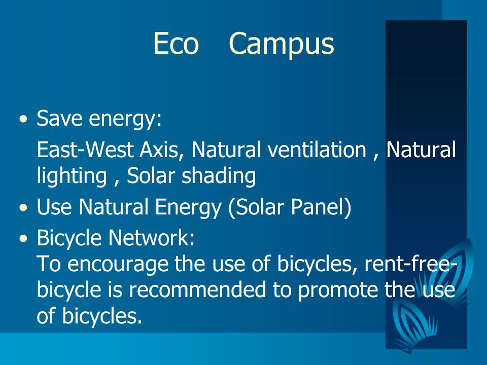 Eco Campus Save energy: East-West Axis, Natural ventilation, Natural lighting, Solar shading Use Natural Energy (Solar Panel) Bicycle Network: To encourage the use of bicycles, rent-free- bicycle is recommended to promote the use of bicycles.