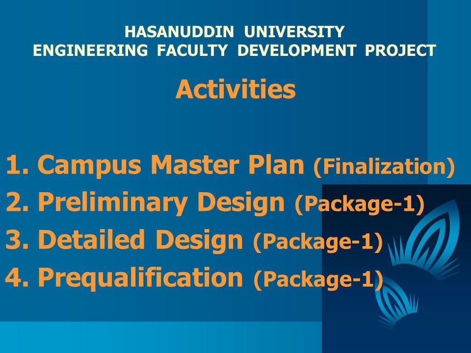 HASANUDDIN UNIVERSITY ENGINEERING FACULTY DEVELOPMENT PROJECT Activities 1. Campus Master Plan (Finalization) 2. Preliminary Design (Package-1) 3. Det