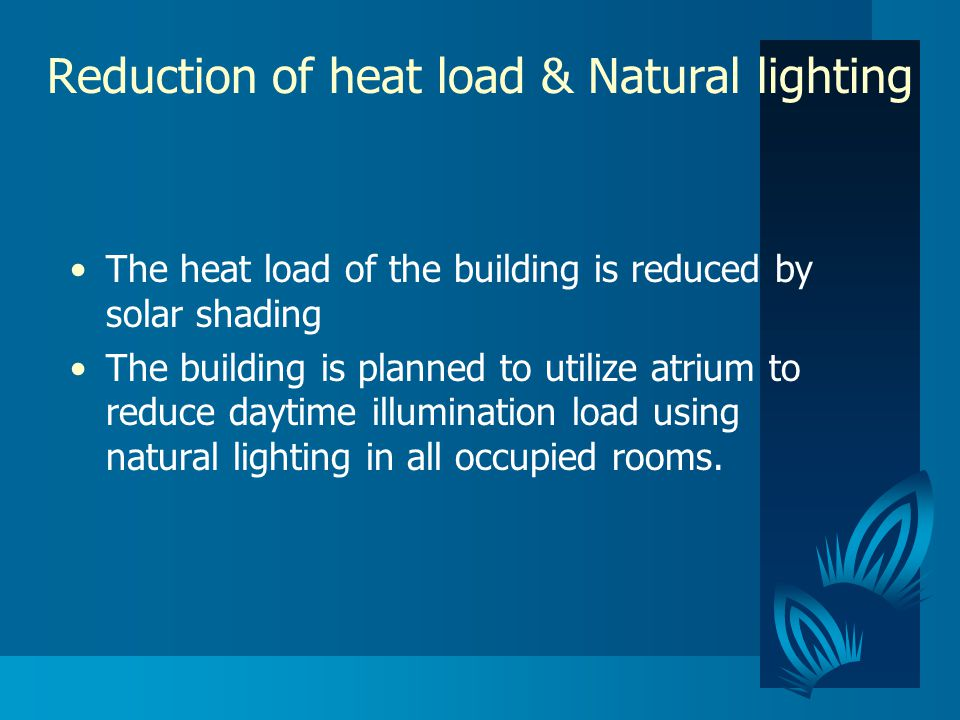 Reduction of heat load & Natural lighting The heat load of the building is reduced by solar shading The building is planned to utilize atrium to reduce daytime illumination load using natural lighting in all occupied rooms.