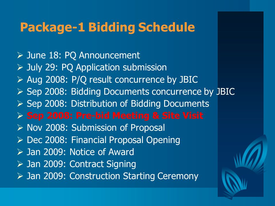 Package-1 Bidding Schedule  June 18: PQ Announcement  July 29: PQ Application submission  Aug 2008: P/Q result concurrence by JBIC  Sep 2008: Bidding Documents concurrence by JBIC  Sep 2008: Distribution of Bidding Documents  Sep 2008: Pre-bid Meeting & Site Visit  Nov 2008: Submission of Proposal  Dec 2008: Financial Proposal Opening  Jan 2009: Notice of Award  Jan 2009: Contract Signing  Jan 2009: Construction Starting Ceremony