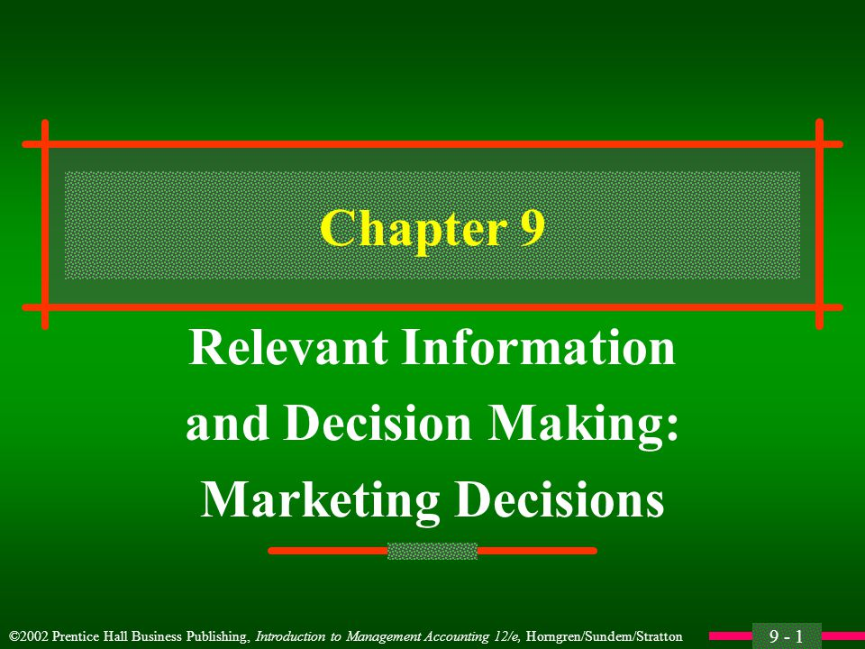 9 - 1 ©2002 Prentice Hall Business Publishing, Introduction to Management Accounting 12/e, Horngren/Sundem/Stratton Chapter 9 Relevant Information and Decision Making: Marketing Decisions