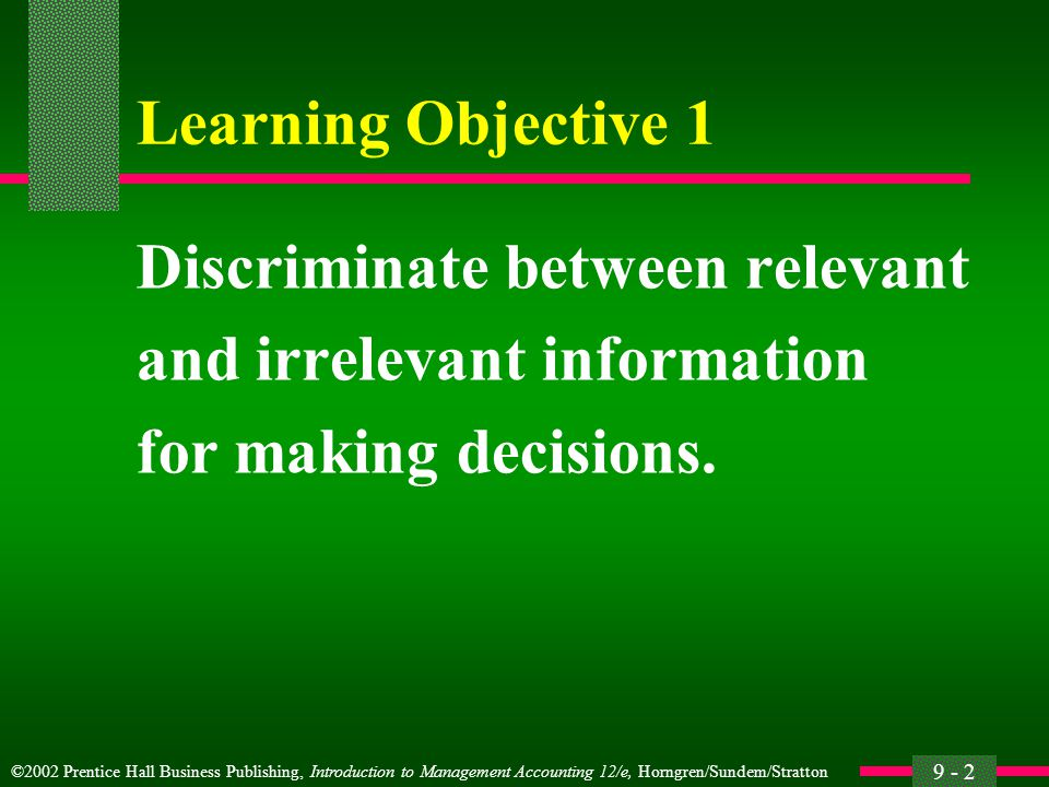 ©2002 Prentice Hall Business Publishing, Introduction to Management Accounting 12/e, Horngren/Sundem/Stratton 9 - 2 Learning Objective 1 Discriminate between relevant and irrelevant information for making decisions.