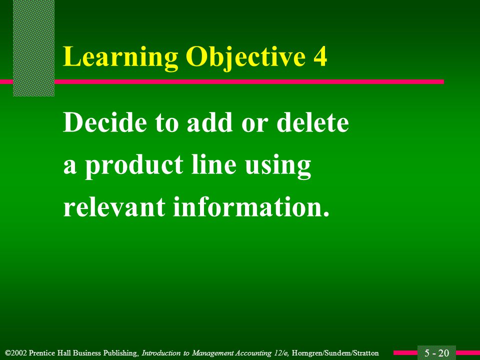 ©2002 Prentice Hall Business Publishing, Introduction to Management Accounting 12/e, Horngren/Sundem/Stratton 5 - 20 Learning Objective 4 Decide to add or delete a product line using relevant information.