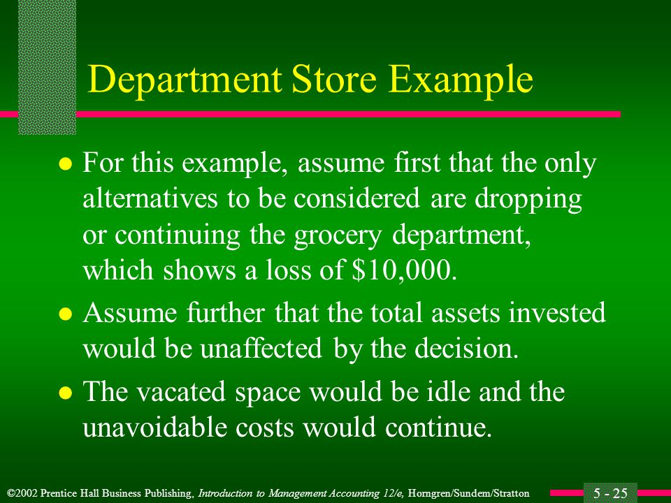 ©2002 Prentice Hall Business Publishing, Introduction to Management Accounting 12/e, Horngren/Sundem/Stratton 5 - 25 Department Store Example l For this example, assume first that the only alternatives to be considered are dropping or continuing the grocery department, which shows a loss of $10,000.