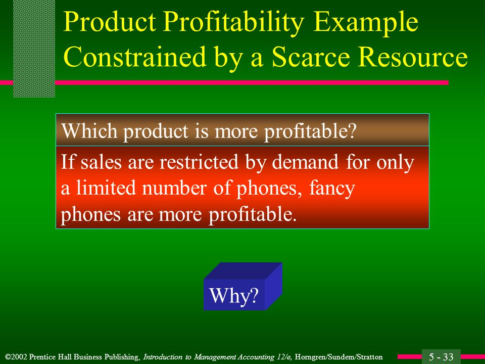 ©2002 Prentice Hall Business Publishing, Introduction to Management Accounting 12/e, Horngren/Sundem/Stratton 5 - 33 Product Profitability Example Constrained by a Scarce Resource Which product is more profitable.
