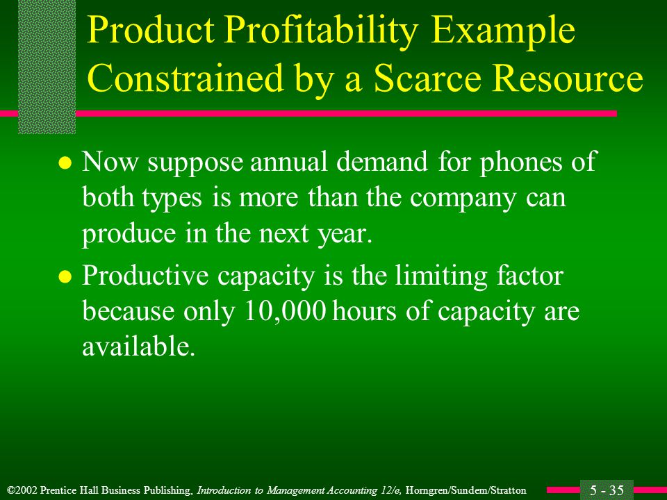 ©2002 Prentice Hall Business Publishing, Introduction to Management Accounting 12/e, Horngren/Sundem/Stratton 5 - 35 Product Profitability Example Constrained by a Scarce Resource l Now suppose annual demand for phones of both types is more than the company can produce in the next year.