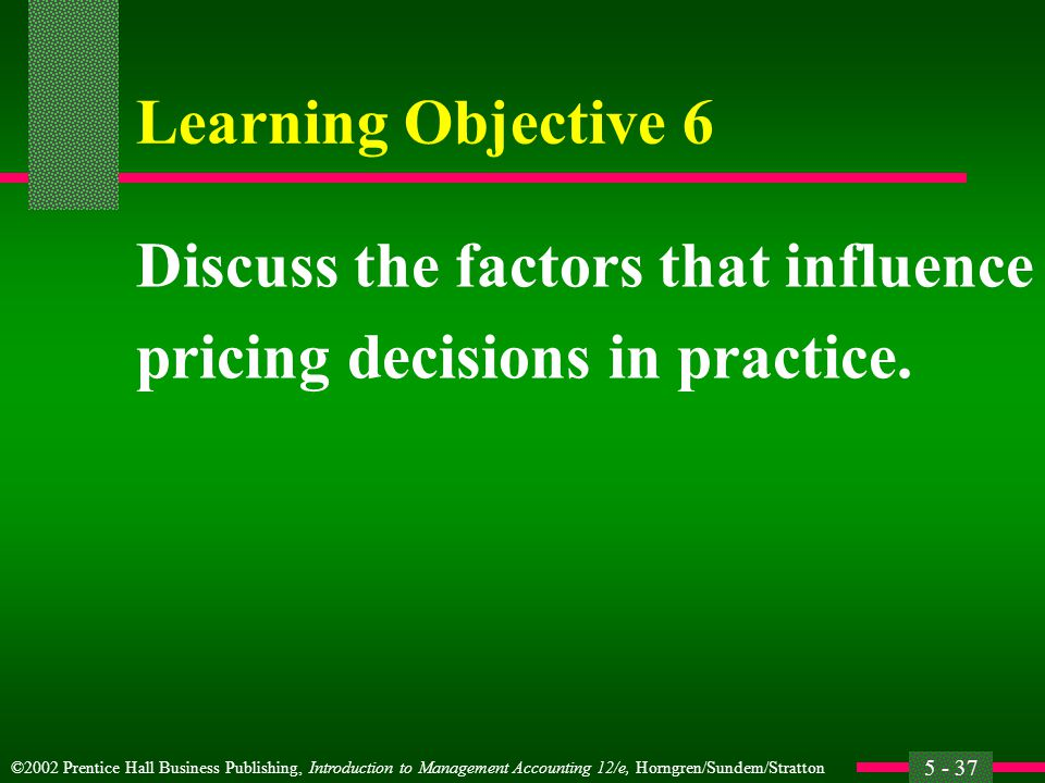 ©2002 Prentice Hall Business Publishing, Introduction to Management Accounting 12/e, Horngren/Sundem/Stratton 5 - 37 Learning Objective 6 Discuss the factors that influence pricing decisions in practice.
