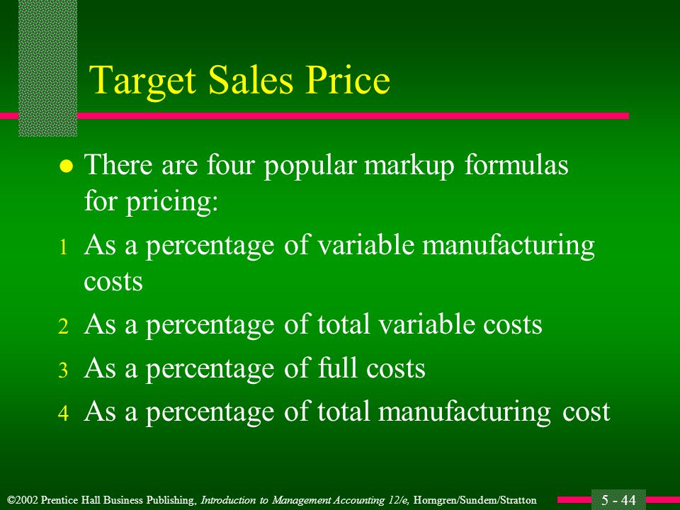 ©2002 Prentice Hall Business Publishing, Introduction to Management Accounting 12/e, Horngren/Sundem/Stratton 5 - 44 Target Sales Price l There are four popular markup formulas for pricing: 1 As a percentage of variable manufacturing costs 2 As a percentage of total variable costs 3 As a percentage of full costs 4 As a percentage of total manufacturing cost