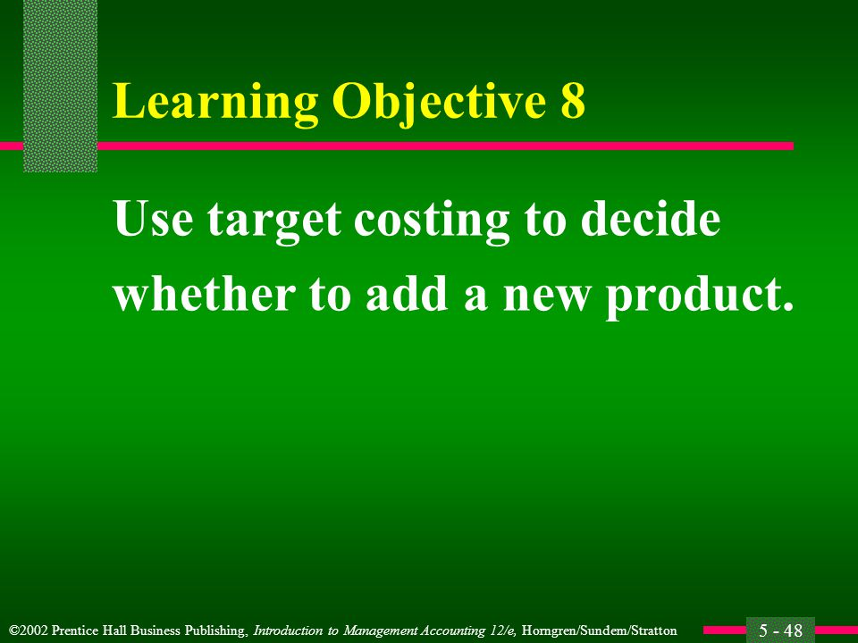 ©2002 Prentice Hall Business Publishing, Introduction to Management Accounting 12/e, Horngren/Sundem/Stratton 5 - 48 Learning Objective 8 Use target costing to decide whether to add a new product.
