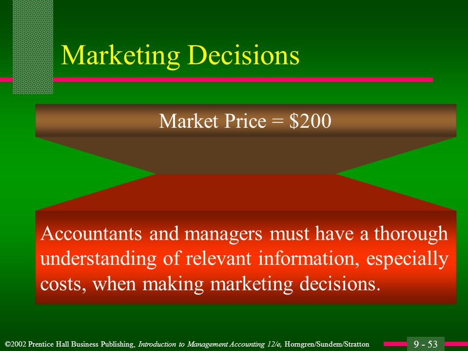 ©2002 Prentice Hall Business Publishing, Introduction to Management Accounting 12/e, Horngren/Sundem/Stratton 9 - 53 Marketing Decisions Accountants and managers must have a thorough understanding of relevant information, especially costs, when making marketing decisions.