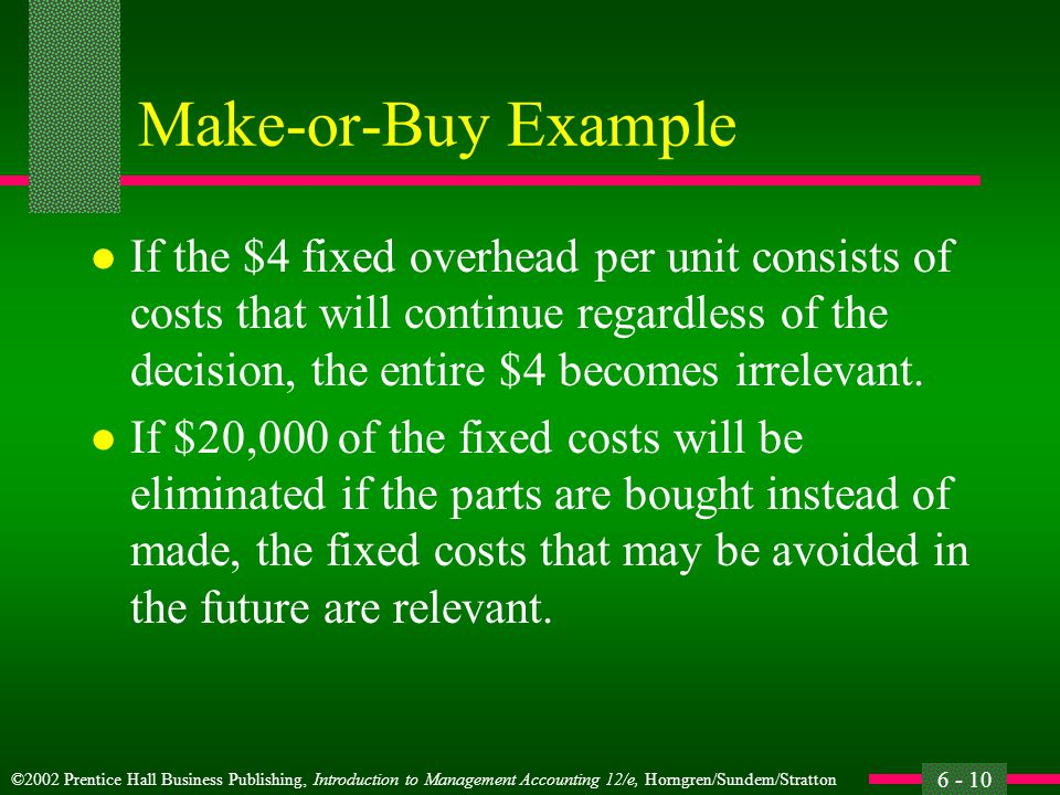 ©2002 Prentice Hall Business Publishing, Introduction to Management Accounting 12/e, Horngren/Sundem/Stratton 6 - 10 Make-or-Buy Example l If the $4 fixed overhead per unit consists of costs that will continue regardless of the decision, the entire $4 becomes irrelevant.