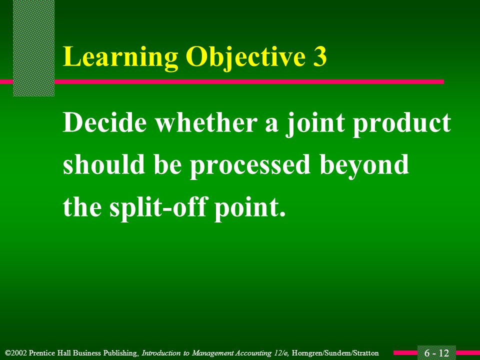 ©2002 Prentice Hall Business Publishing, Introduction to Management Accounting 12/e, Horngren/Sundem/Stratton 6 - 12 Learning Objective 3 Decide whether a joint product should be processed beyond the split-off point.