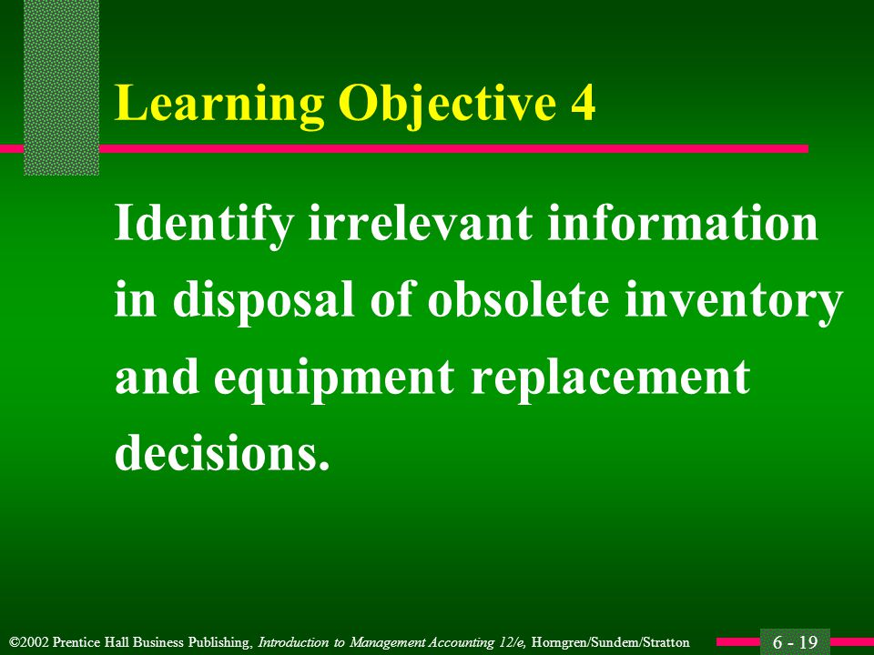 ©2002 Prentice Hall Business Publishing, Introduction to Management Accounting 12/e, Horngren/Sundem/Stratton 6 - 19 Learning Objective 4 Identify irrelevant information in disposal of obsolete inventory and equipment replacement decisions.
