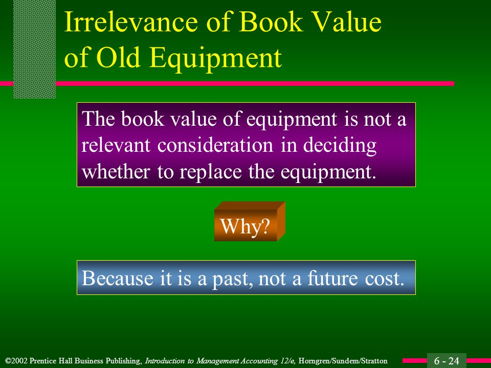 ©2002 Prentice Hall Business Publishing, Introduction to Management Accounting 12/e, Horngren/Sundem/Stratton 6 - 24 Irrelevance of Book Value of Old Equipment The book value of equipment is not a relevant consideration in deciding whether to replace the equipment.