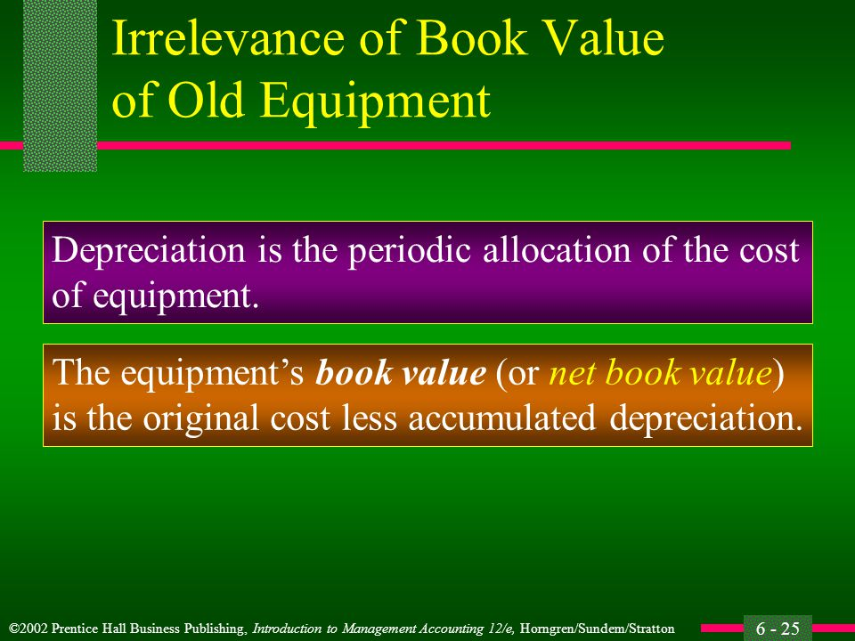 ©2002 Prentice Hall Business Publishing, Introduction to Management Accounting 12/e, Horngren/Sundem/Stratton 6 - 25 Irrelevance of Book Value of Old Equipment Depreciation is the periodic allocation of the cost of equipment.