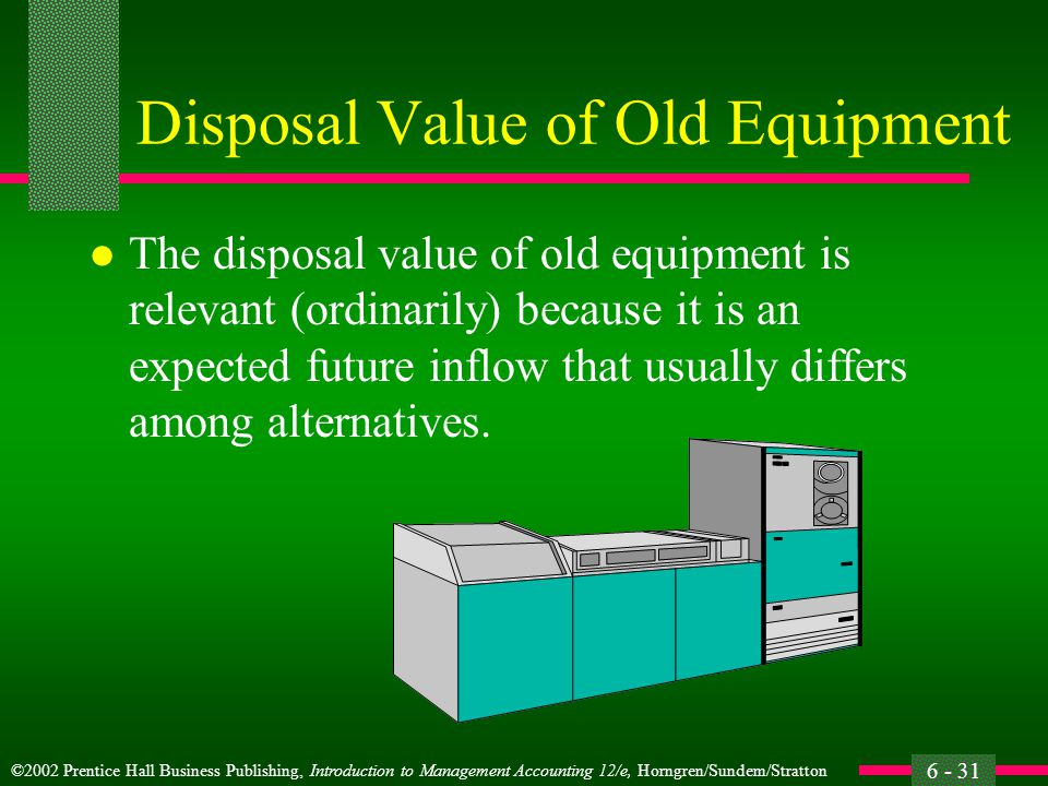 ©2002 Prentice Hall Business Publishing, Introduction to Management Accounting 12/e, Horngren/Sundem/Stratton 6 - 31 Disposal Value of Old Equipment l The disposal value of old equipment is relevant (ordinarily) because it is an expected future inflow that usually differs among alternatives.
