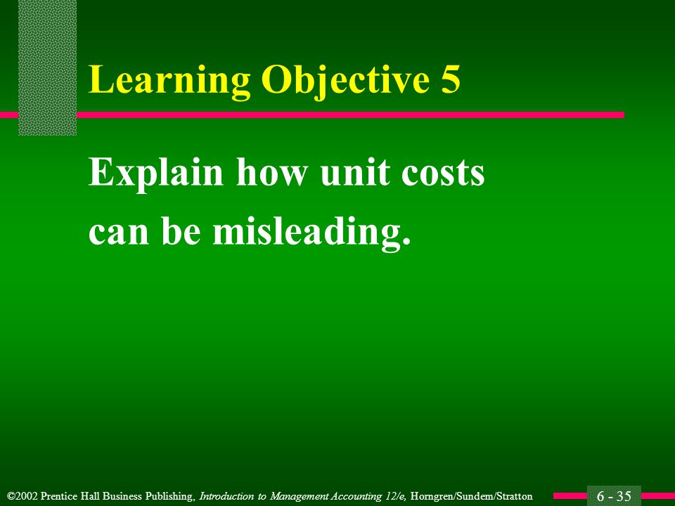 ©2002 Prentice Hall Business Publishing, Introduction to Management Accounting 12/e, Horngren/Sundem/Stratton 6 - 35 Learning Objective 5 Explain how unit costs can be misleading.