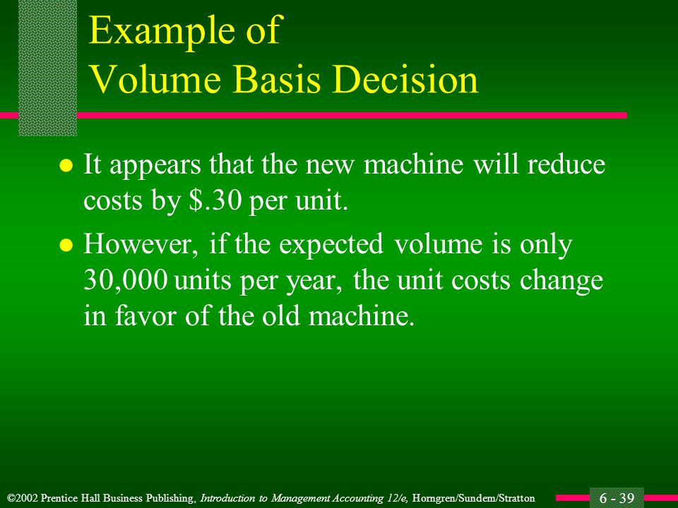 ©2002 Prentice Hall Business Publishing, Introduction to Management Accounting 12/e, Horngren/Sundem/Stratton 6 - 39 Example of Volume Basis Decision l It appears that the new machine will reduce costs by $.30 per unit.