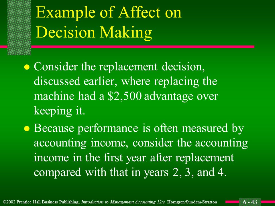 ©2002 Prentice Hall Business Publishing, Introduction to Management Accounting 12/e, Horngren/Sundem/Stratton 6 - 43 Example of Affect on Decision Making l Consider the replacement decision, discussed earlier, where replacing the machine had a $2,500 advantage over keeping it.