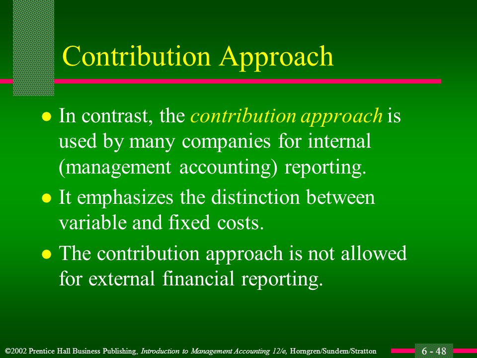 ©2002 Prentice Hall Business Publishing, Introduction to Management Accounting 12/e, Horngren/Sundem/Stratton 6 - 48 Contribution Approach l In contrast, the contribution approach is used by many companies for internal (management accounting) reporting.