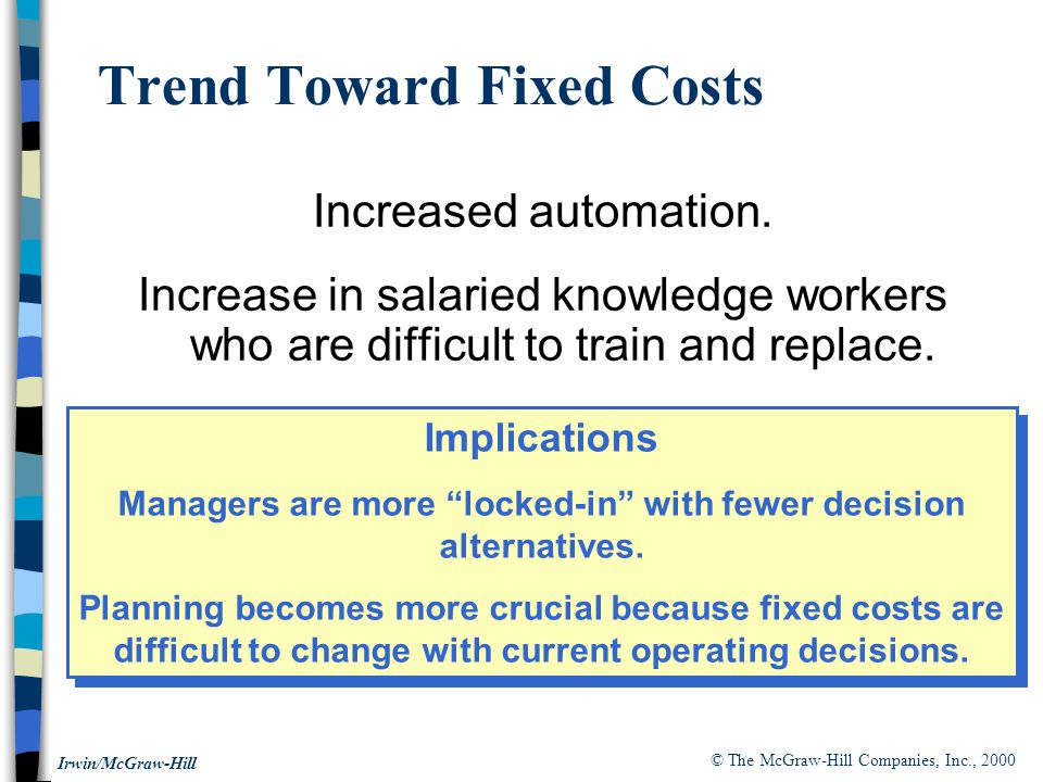 © The McGraw-Hill Companies, Inc., 2000 Irwin/McGraw-Hill Trend Toward Fixed Costs Increased automation.