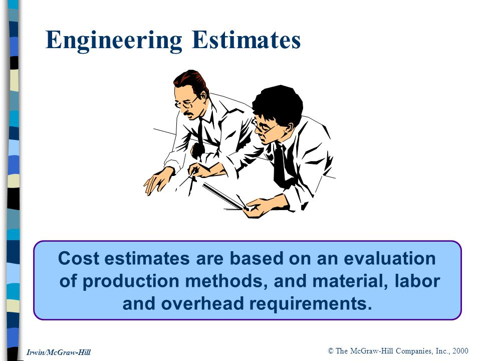 © The McGraw-Hill Companies, Inc., 2000 Irwin/McGraw-Hill Engineering Estimates Cost estimates are based on an evaluation of production methods, and material, labor and overhead requirements.