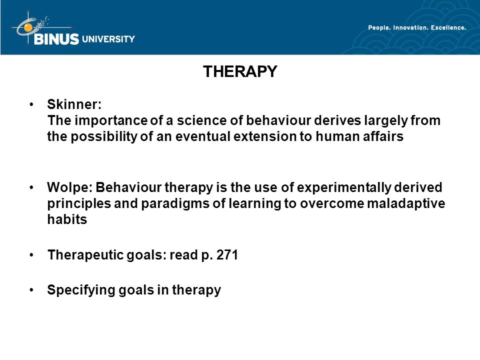 THERAPY Skinner: The importance of a science of behaviour derives largely from the possibility of an eventual extension to human affairs Wolpe: Behaviour therapy is the use of experimentally derived principles and paradigms of learning to overcome maladaptive habits Therapeutic goals: read p.