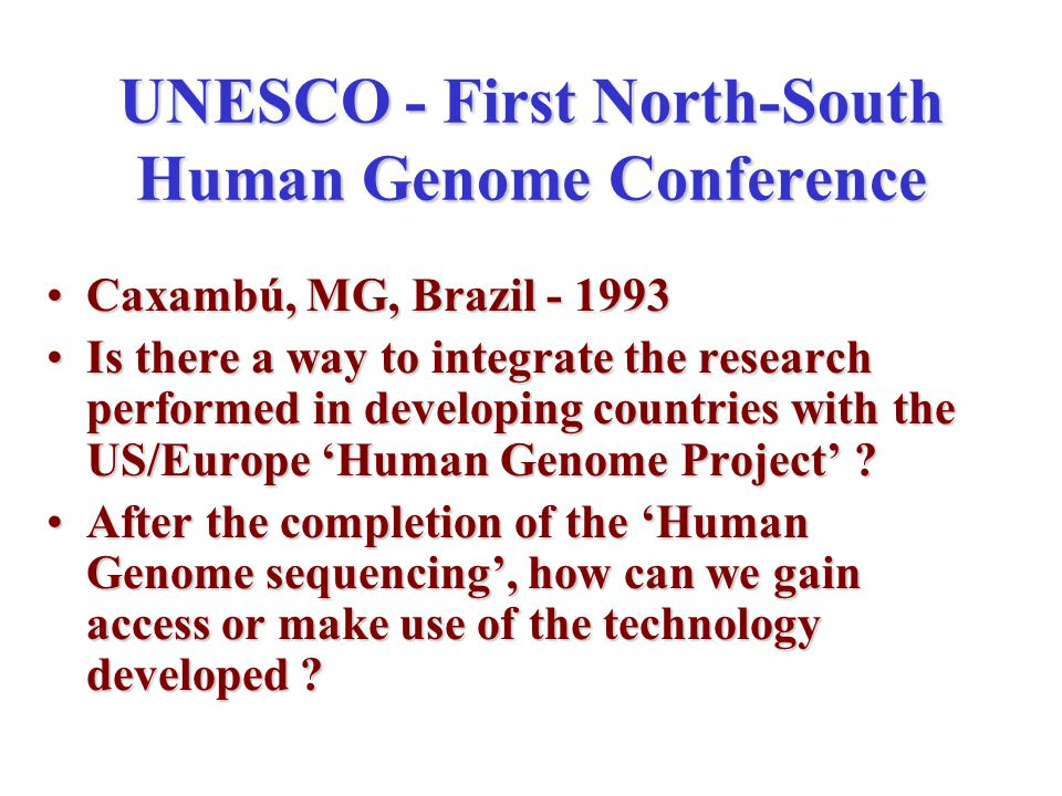 UNESCO - First North-South Human Genome Conference Caxambú, MG, Brazil - 1993Caxambú, MG, Brazil - 1993 Is there a way to integrate the research performed in developing countries with the US/Europe 'Human Genome Project' Is there a way to integrate the research performed in developing countries with the US/Europe 'Human Genome Project' .
