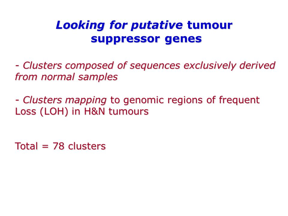 - Clusters composed of sequences exclusively derived from normal samples - Clusters mapping to genomic regions of frequent Loss (LOH) in H&N tumours Total = 78 clusters Looking for putative tumour suppressor genes
