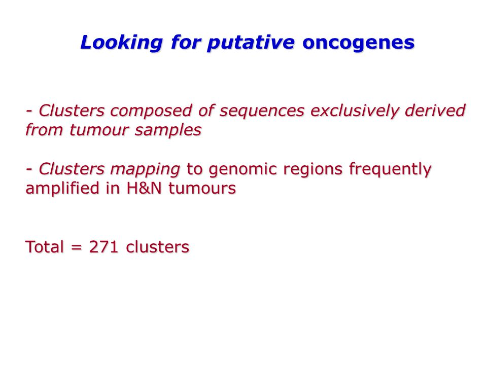 - Clusters composed of sequences exclusively derived from tumour samples - Clusters mapping to genomic regions frequently amplified in H&N tumours Total = 271 clusters Looking for putative oncogenes