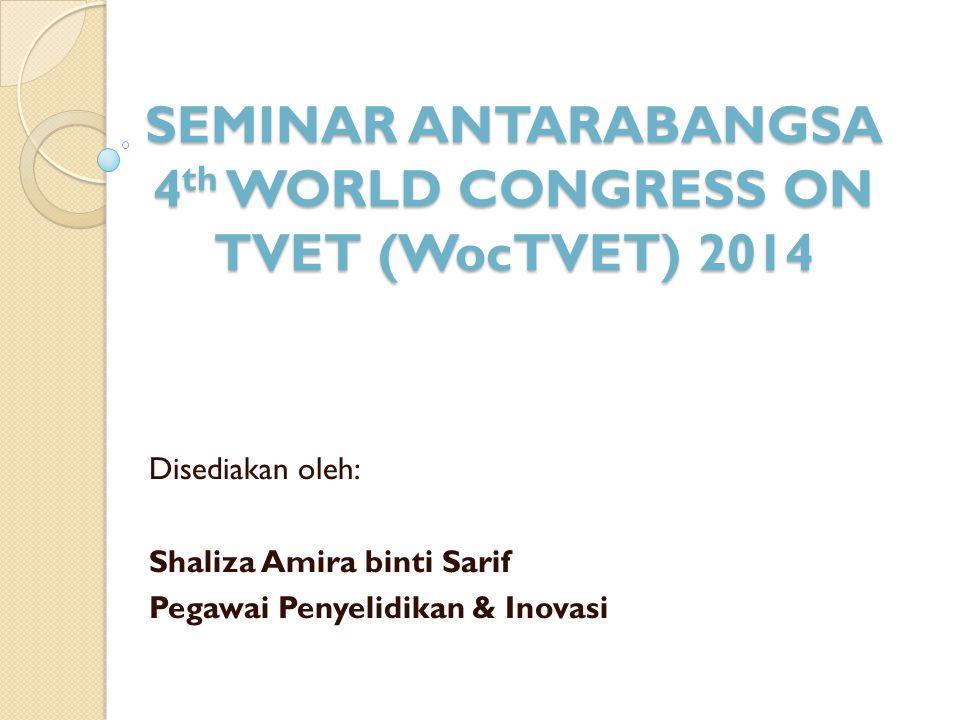 SEMINAR ANTARABANGSA 4 th WORLD CONGRESS ON TVET (WocTVET) 2014 Disediakan oleh: Shaliza Amira binti Sarif Pegawai Penyelidikan & Inovasi