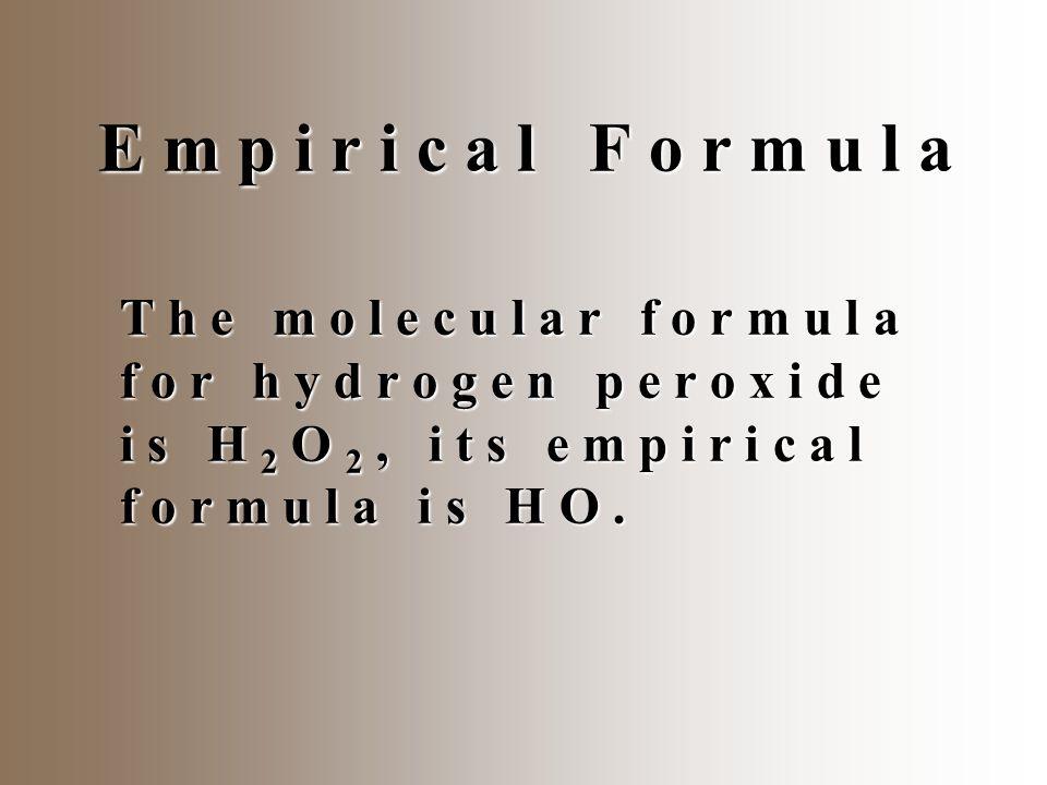 E m p i r i c a l F o r m u l a T h e m o l e c u l a r f o r m u l a f o r h y d r o g e n p e r o x i d e i s H 2 O 2, i t s e m p i r i c a l f o r m u l a i s H O.